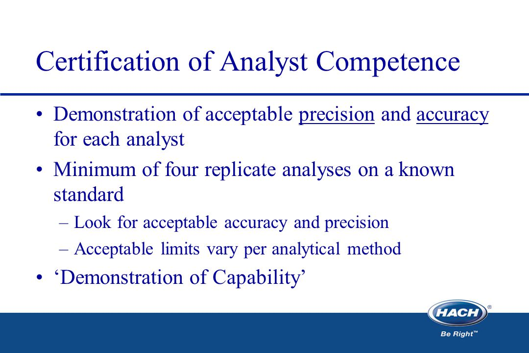 Certification of Analyst Competence Demonstration of acceptable precision and accuracy for each analyst Minimum of four replicate analyses on a known standard –Look for acceptable accuracy and precision –Acceptable limits vary per analytical method 'Demonstration of Capability'