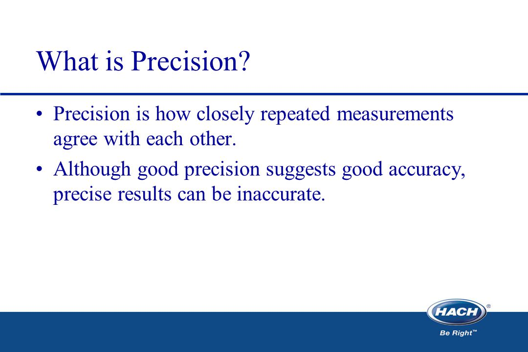 What is Precision. Precision is how closely repeated measurements agree with each other.