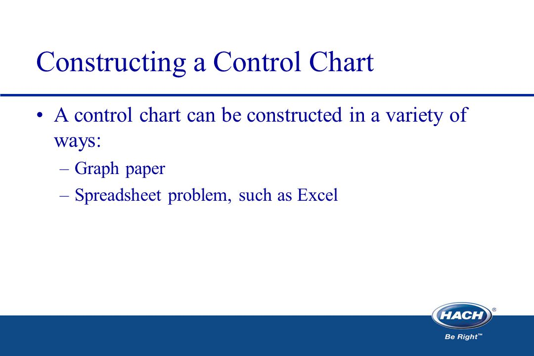 Constructing a Control Chart A control chart can be constructed in a variety of ways: –Graph paper –Spreadsheet problem, such as Excel