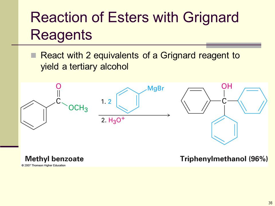 38 Reaction of Esters with Grignard Reagents React with 2 equivalents of a Grignard reagent to yield a tertiary alcohol