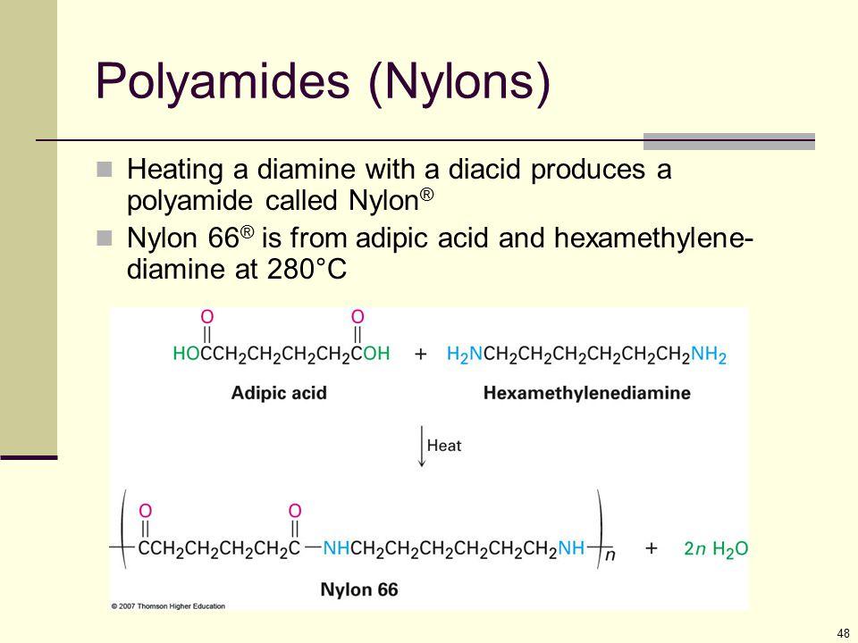 48 Polyamides (Nylons) Heating a diamine with a diacid produces a polyamide called Nylon ® Nylon 66 ® is from adipic acid and hexamethylene- diamine a