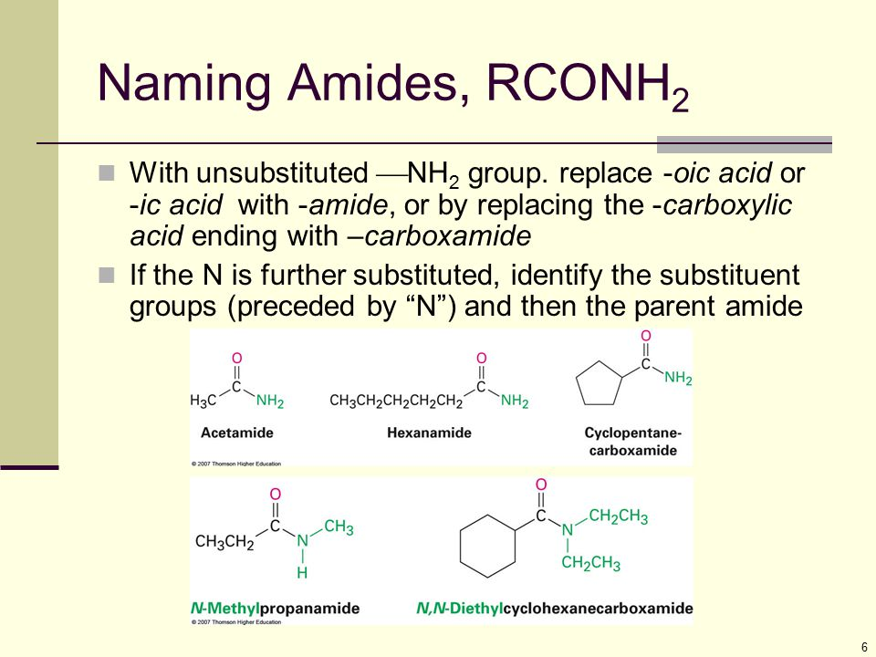 6 Naming Amides, RCONH 2 With unsubstituted  NH 2 group. replace -oic acid or -ic acid with -amide, or by replacing the -carboxylic acid ending with