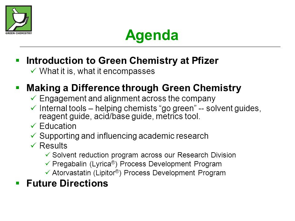 Pfizer Green Chemistry - Education  Pfizer believes education is a key to changing behaviors – of present colleagues and future scientists  We … Hold GC seminars at all our research sites - by chemists for chemists with prominent chemistry speakers Hold GC workshops for university students (St Louis, Connecticut, Puerto-Rico, Ireland, UK) Have worked with educational partners to develop a middle school green chemistry (sustainability) curriculum: http://grogrdapp66.pfizer.com:8080/ram/temp_files/2007/GreenChemistry_6-12-07.asx