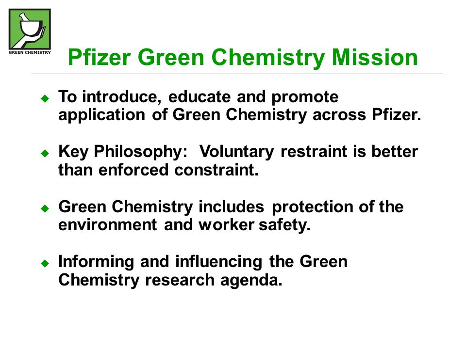 Pfizer Green Chemistry Results – External Recognition  Institute of Chemical Engineers (IChemE)- AstraZeneca Award Excellence in Green Chemistry and Engineering Award (2006) For Lyrica ® revised synthesis – significant reductions in waste by using a enzymatic process, and performing all reaction steps in water  UK Institute of Chemical Engineers (IChemE) Crystal Faraday Award for Green Chemical Technology (2003) For process redesign of Viagra ® (sildenafil citrate) – Sets a new benchmark standard for minimising solvent use in Pharmaceutical Manufacturing  U.S.