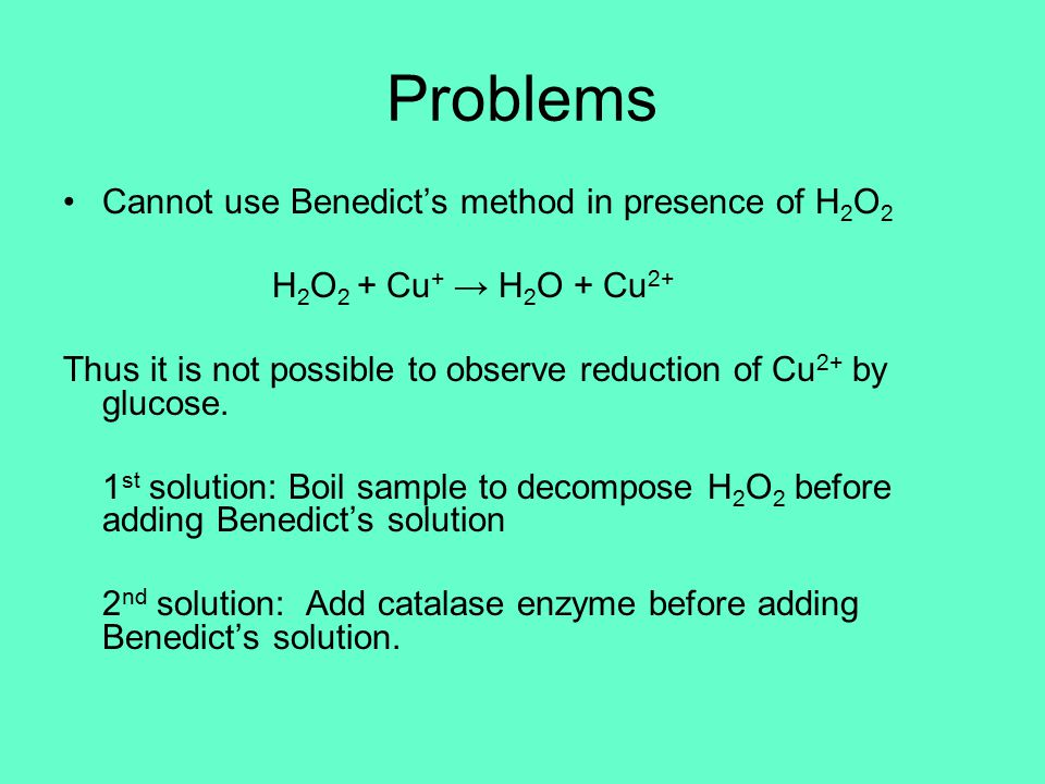 Problems Cannot use Benedict's method in presence of H 2 O 2 H 2 O 2 + Cu + → H 2 O + Cu 2+ Thus it is not possible to observe reduction of Cu 2+ by glucose.