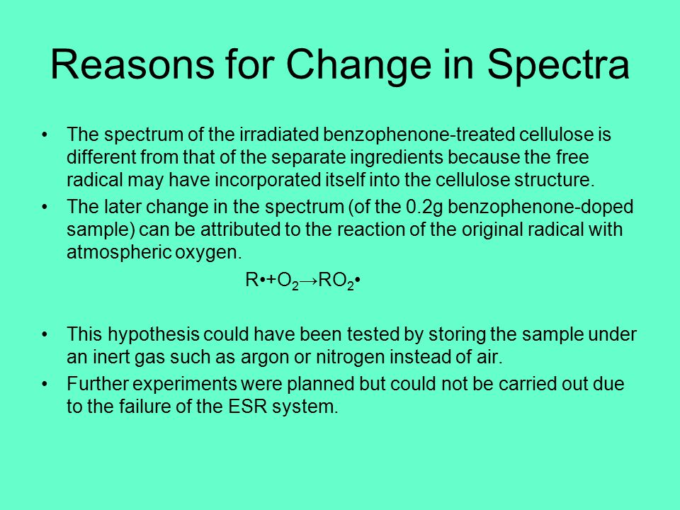 Reasons for Change in Spectra The spectrum of the irradiated benzophenone-treated cellulose is different from that of the separate ingredients because the free radical may have incorporated itself into the cellulose structure.