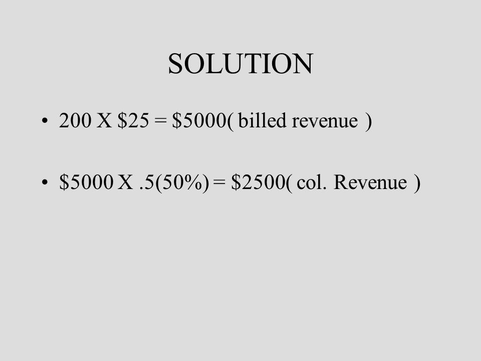 SOLUTION 200 X $25 = $5000( billed revenue ) $5000 X.5(50%) = $2500( col. Revenue )