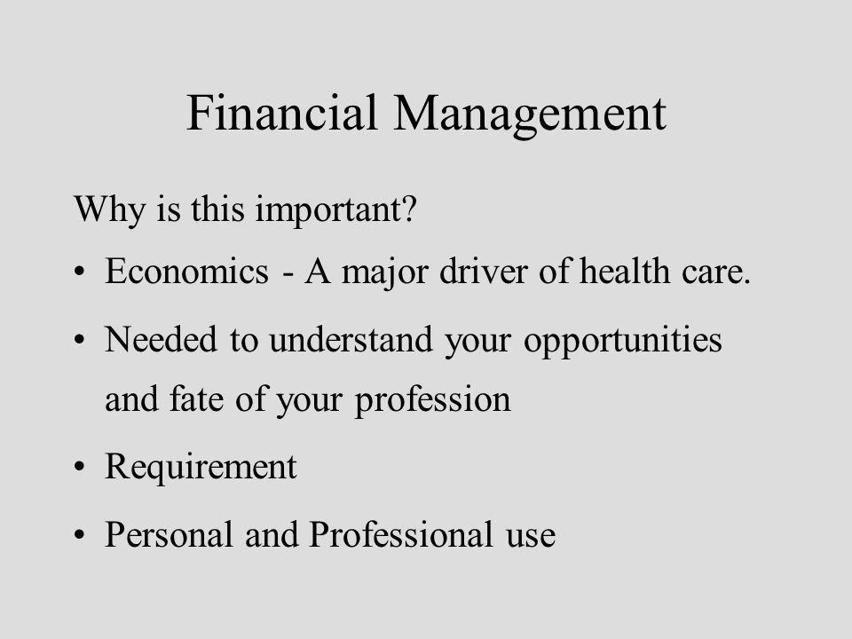 Financial Management Why is this important? Economics - A major driver of health care. Needed to understand your opportunities and fate of your profes