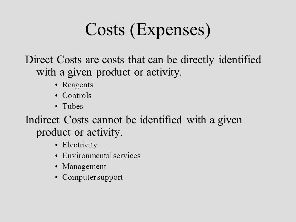Costs (Expenses) Direct Costs are costs that can be directly identified with a given product or activity. Reagents Controls Tubes Indirect Costs canno