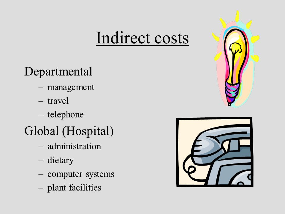 Indirect costs Departmental –management –travel –telephone Global (Hospital) –administration –dietary –computer systems –plant facilities