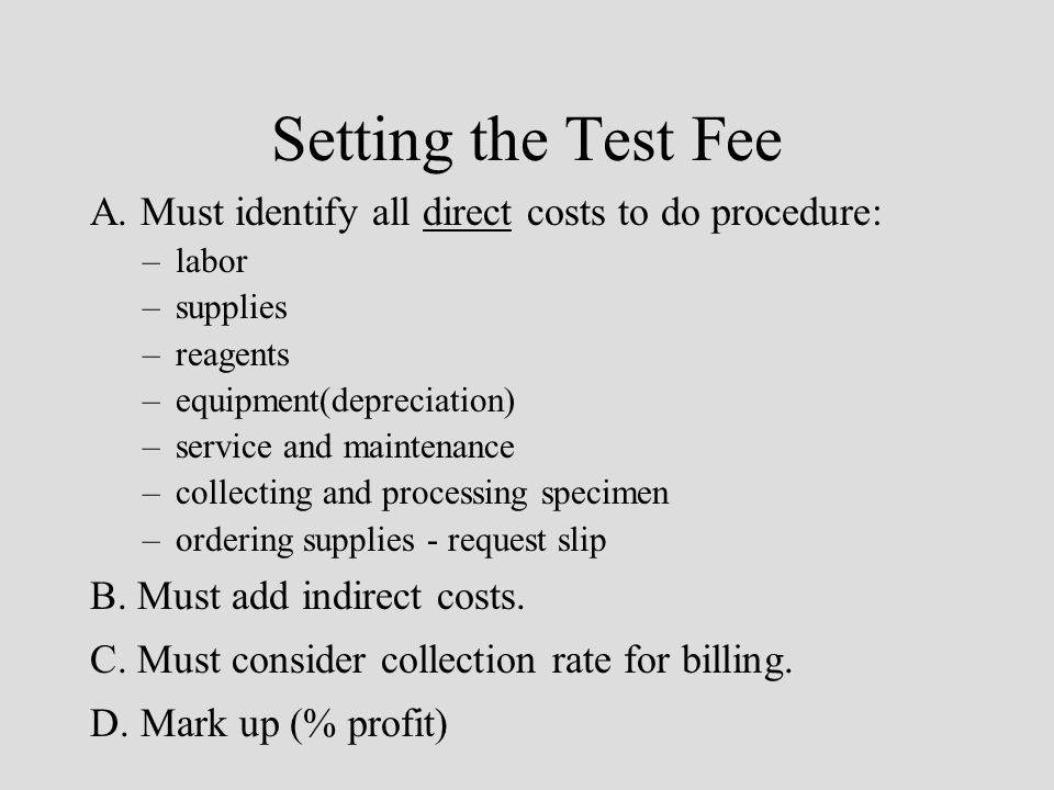 Setting the Test Fee A. Must identify all direct costs to do procedure: –labor –supplies –reagents –equipment(depreciation) –service and maintenance –