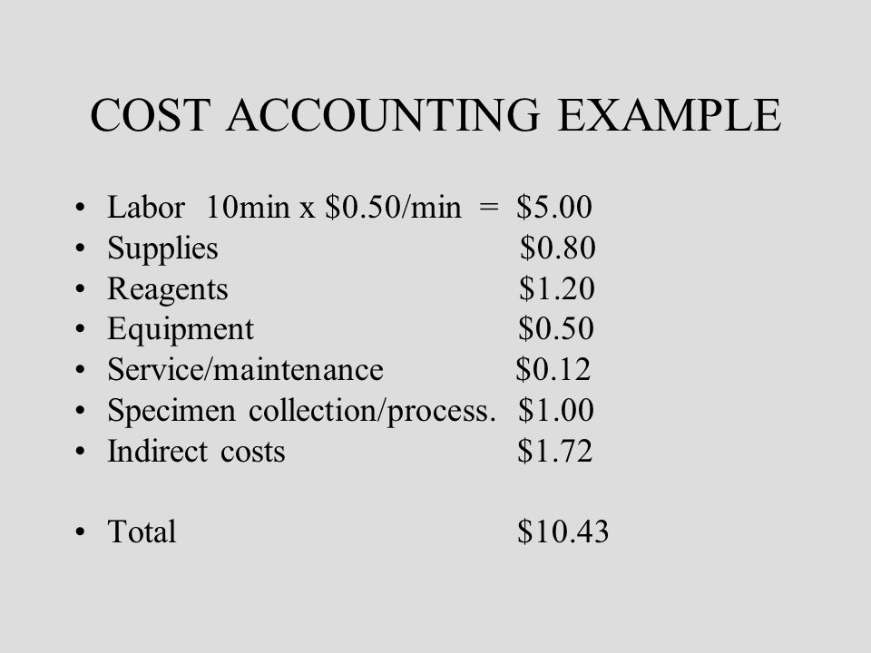COST ACCOUNTING EXAMPLE Labor 10min x $0.50/min = $5.00 Supplies $0.80 Reagents $1.20 Equipment $0.50 Service/maintenance $0.12 Specimen collection/pr