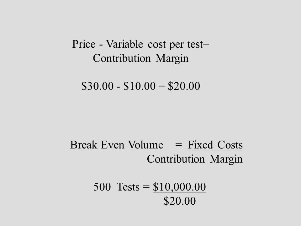 Price - Variable cost per test= Contribution Margin $30.00 - $10.00 = $20.00 Break Even Volume = Fixed Costs Contribution Margin 500 Tests = $10,000.0