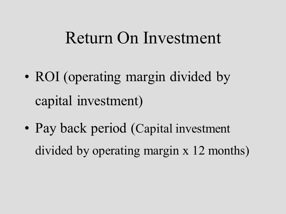 Return On Investment ROI (operating margin divided by capital investment) Pay back period ( Capital investment divided by operating margin x 12 months