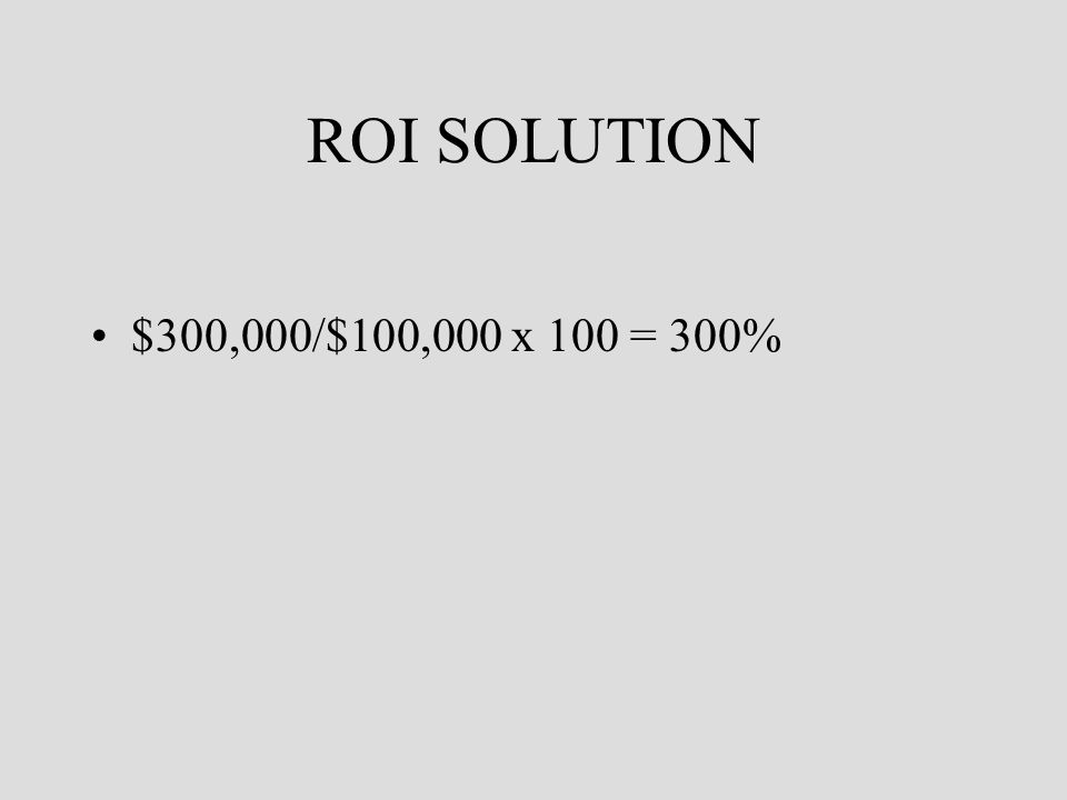 ROI SOLUTION $300,000/$100,000 x 100 = 300%