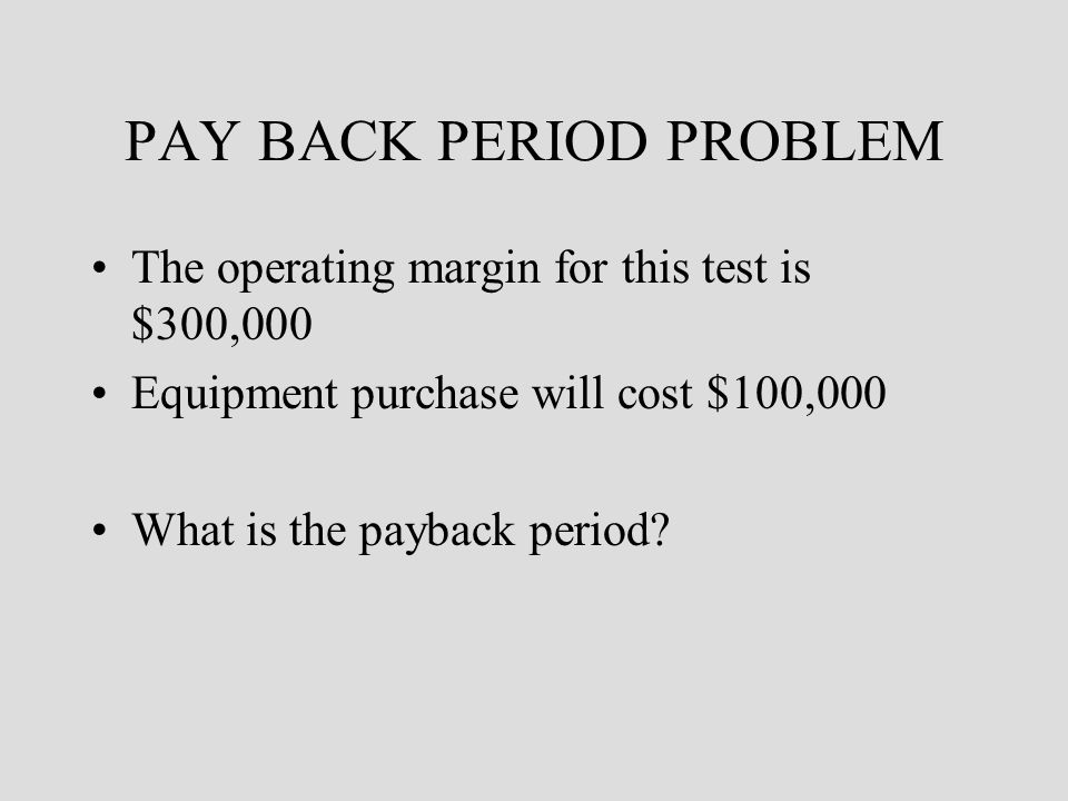 PAY BACK PERIOD PROBLEM The operating margin for this test is $300,000 Equipment purchase will cost $100,000 What is the payback period?