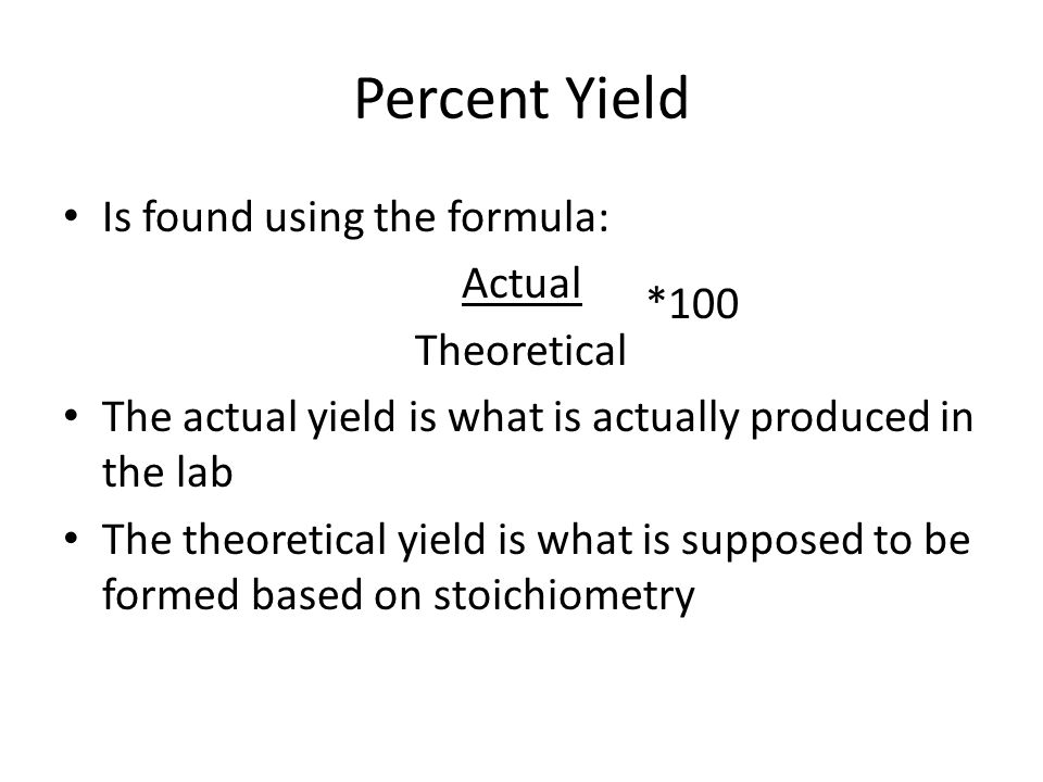 Percent Yield Is found using the formula: Actual Theoretical The actual yield is what is actually produced in the lab The theoretical yield is what is