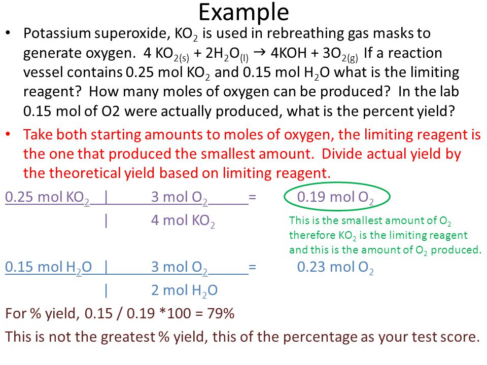 Example Potassium superoxide, KO 2 is used in rebreathing gas masks to generate oxygen. 4 KO 2(s) + 2H 2 O (l)  4KOH + 3O 2(g) If a reaction vessel c