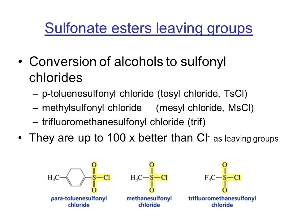 Sulfonate esters leaving groups Conversion of alcohols to sulfonyl chlorides –p-toluenesulfonyl chloride (tosyl chloride, TsCl) –methylsulfonyl chloride (mesyl chloride, MsCl) –trifluoromethanesulfonyl chloride (trif) They are up to 100 x better than Cl - as leaving groups