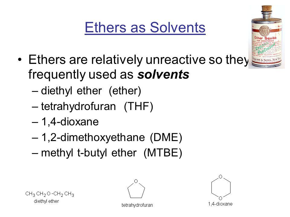 Ethers are relatively unreactive so they are frequently used as solvents –diethyl ether (ether) –tetrahydrofuran (THF) –1,4-dioxane –1,2-dimethoxyethane (DME) –methyl t-butyl ether (MTBE) Ethers as Solvents