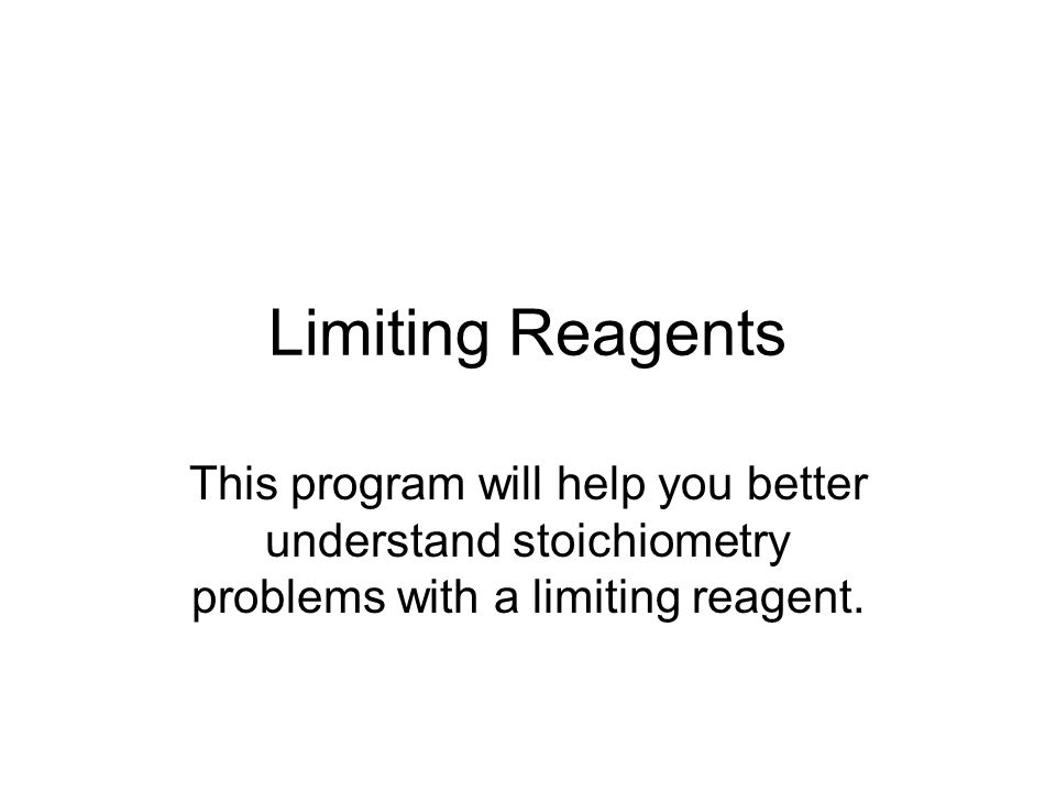 Limiting Reagents This program will help you better understand stoichiometry problems with a limiting reagent.
