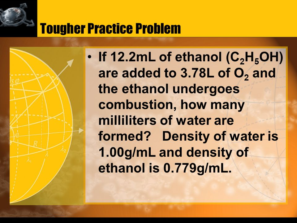 Tougher Practice Problem If 12.2mL of ethanol (C 2 H 5 OH) are added to 3.78L of O 2 and the ethanol undergoes combustion, how many milliliters of water are formed.