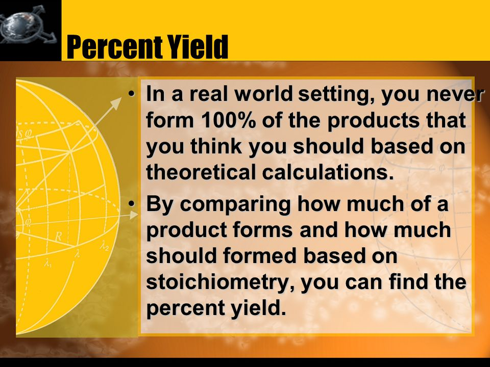 Percent Yield In a real world setting, you never form 100% of the products that you think you should based on theoretical calculations.In a real world setting, you never form 100% of the products that you think you should based on theoretical calculations.