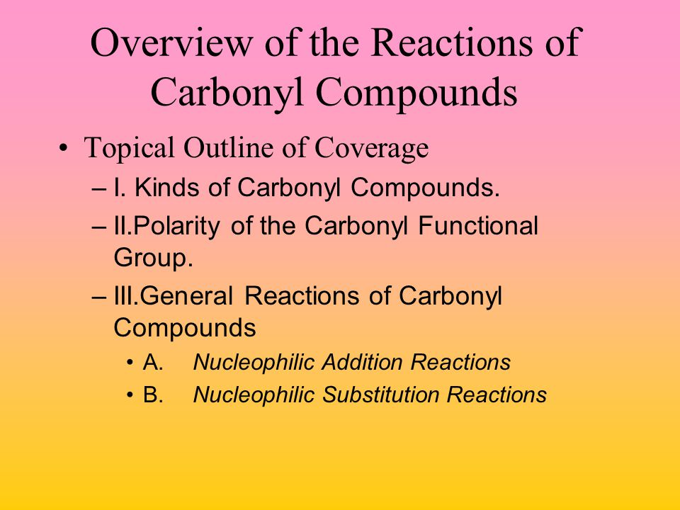 Overview of the Reactions of Carbonyl Compounds Topical Outline of Coverage –I. Kinds of Carbonyl Compounds. –II.Polarity of the Carbonyl Functional G