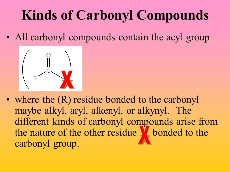 Kinds of Carbonyl Compounds All carbonyl compounds contain the acyl group where the (R) residue bonded to the carbonyl maybe alkyl, aryl, alkenyl, or