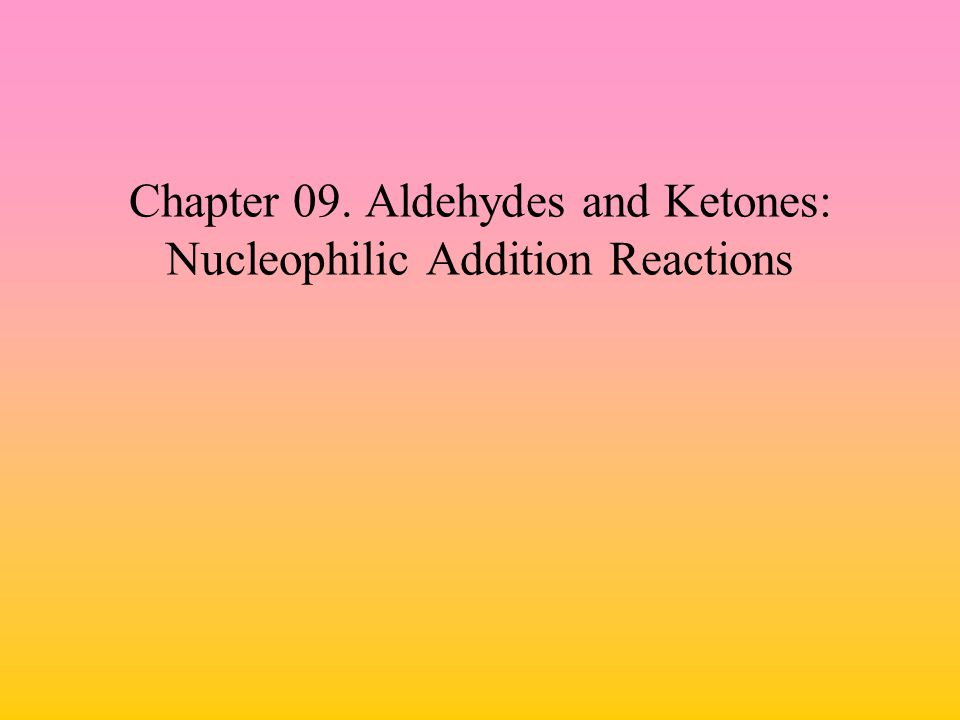Chapter 09. Aldehydes and Ketones: Nucleophilic Addition Reactions