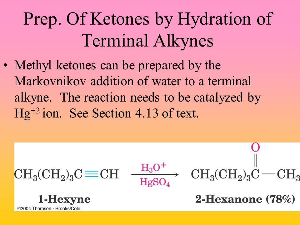 Prep. Of Ketones by Hydration of Terminal Alkynes Methyl ketones can be prepared by the Markovnikov addition of water to a terminal alkyne. The reacti