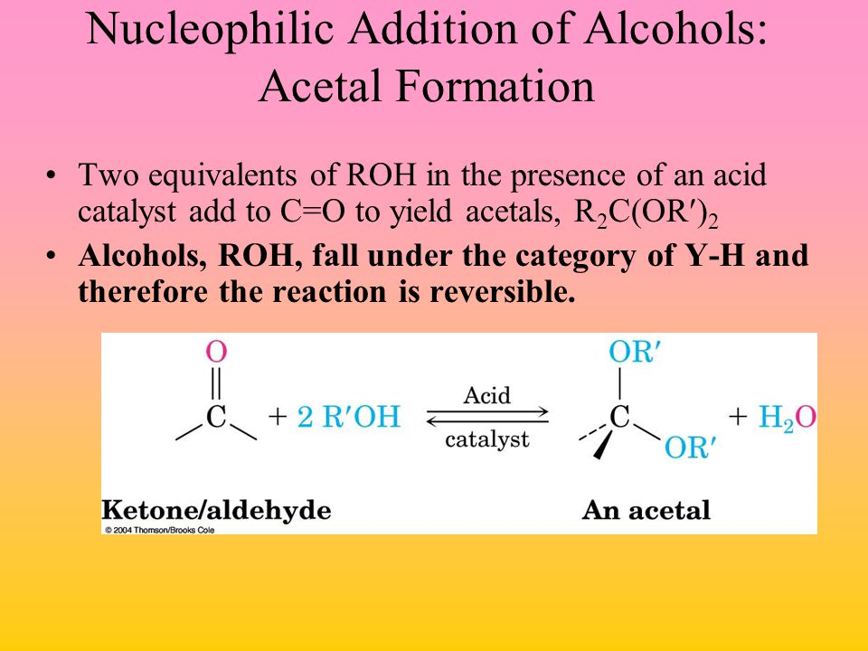 Nucleophilic Addition of Alcohols: Acetal Formation Two equivalents of ROH in the presence of an acid catalyst add to C=O to yield acetals, R 2 C(OR)
