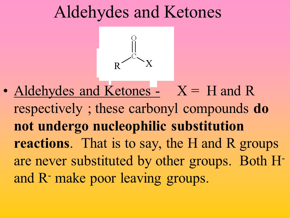 Aldehydes and Ketones Aldehydes and Ketones -X = H and R respectively ; these carbonyl compounds do not undergo nucleophilic substitution reactions. T