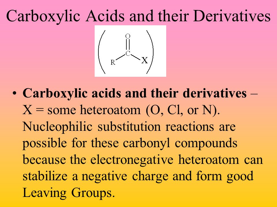 Carboxylic Acids and their Derivatives Carboxylic acids and their derivatives – X = some heteroatom (O, Cl, or N). Nucleophilic substitution reactions