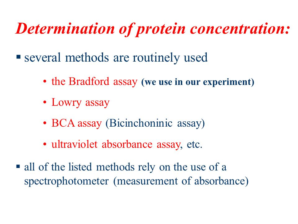 Determination of protein concentration:  several methods are routinely used  all of the listed methods rely on the use of a spectrophotometer (measurement of absorbance) the Bradford assay (we use in our experiment) Lowry assay BCA assay (Bicinchoninic assay) ultraviolet absorbance assay, etc.