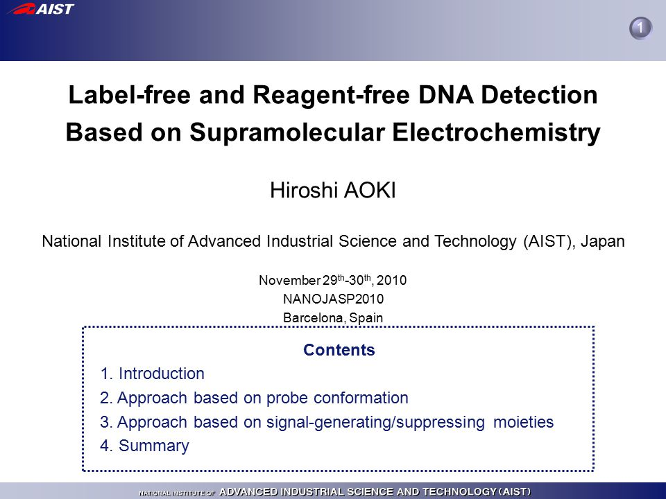 Label-free and Reagent-free DNA Detection Based on Supramolecular Electrochemistry Hiroshi AOKI National Institute of Advanced Industrial Science and Technology (AIST), Japan November 29 th -30 th, 2010 NANOJASP2010 Barcelona, Spain Contents 1.