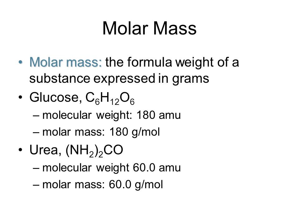Molar Mass Molar mass:Molar mass: the formula weight of a substance expressed in grams Glucose, C 6 H 12 O 6 –molecular weight: 180 amu –molar mass: 180 g/mol Urea, (NH 2 ) 2 CO –molecular weight 60.0 amu –molar mass: 60.0 g/mol