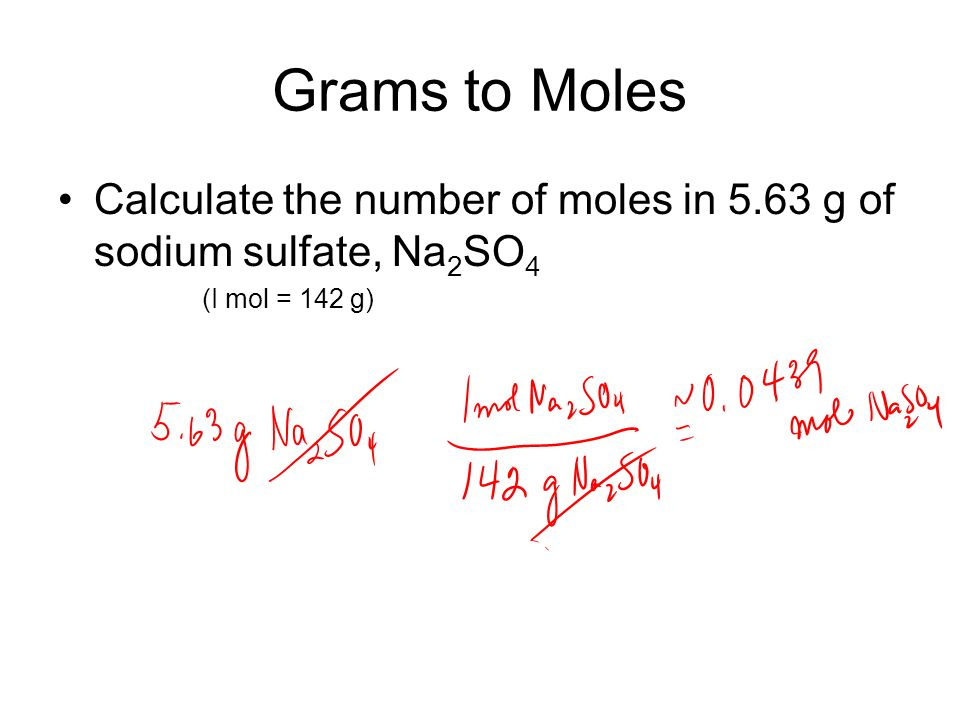 Grams to Moles Calculate the number of moles in 5.63 g of sodium sulfate, Na 2 SO 4 (I mol = 142 g)