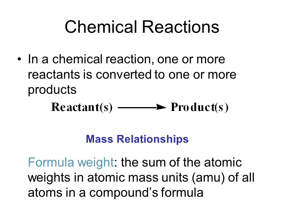 Chemical Reactions In a chemical reaction, one or more reactants is converted to one or more products Formula weight: the sum of the atomic weights in atomic mass units (amu) of all atoms in a compound's formula Mass Relationships