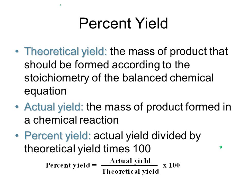 Percent Yield Theoretical yield:Theoretical yield: the mass of product that should be formed according to the stoichiometry of the balanced chemical equation Actual yield:Actual yield: the mass of product formed in a chemical reaction Percent yield:Percent yield: actual yield divided by theoretical yield times 100