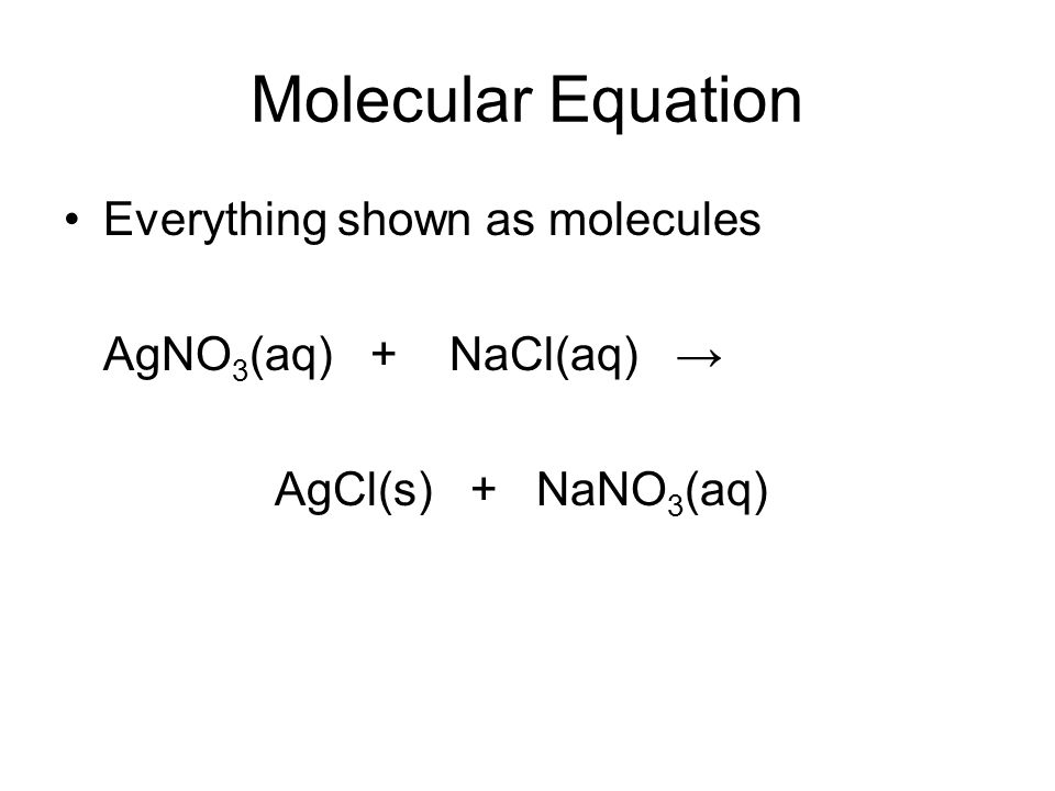 Molecular Equation Everything shown as molecules AgNO 3 (aq) + NaCl(aq) → AgCl(s) + NaNO 3 (aq)