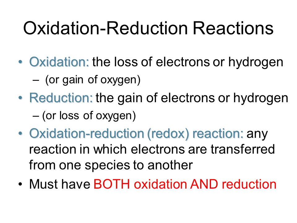 Oxidation-Reduction Reactions Oxidation:Oxidation: the loss of electrons or hydrogen – (or gain of oxygen) Reduction:Reduction: the gain of electrons or hydrogen –(or loss of oxygen) Oxidation-reduction (redox) reaction:Oxidation-reduction (redox) reaction: any reaction in which electrons are transferred from one species to another Must have BOTH oxidation AND reduction