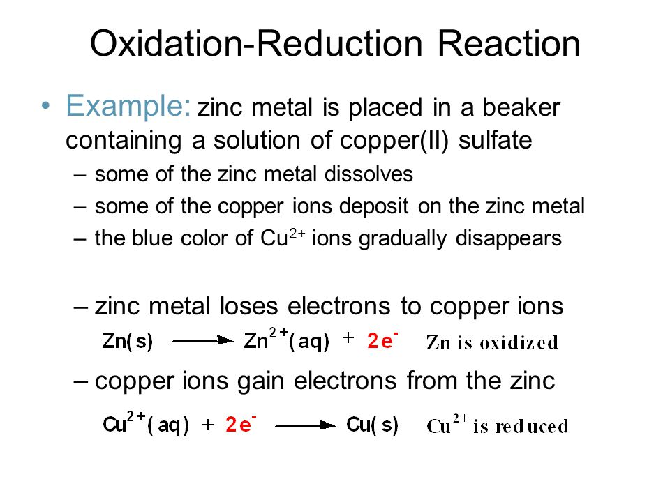 Oxidation-Reduction Reaction Example: zinc metal is placed in a beaker containing a solution of copper(II) sulfate –some of the zinc metal dissolves –some of the copper ions deposit on the zinc metal –the blue color of Cu 2+ ions gradually disappears –zinc metal loses electrons to copper ions –copper ions gain electrons from the zinc