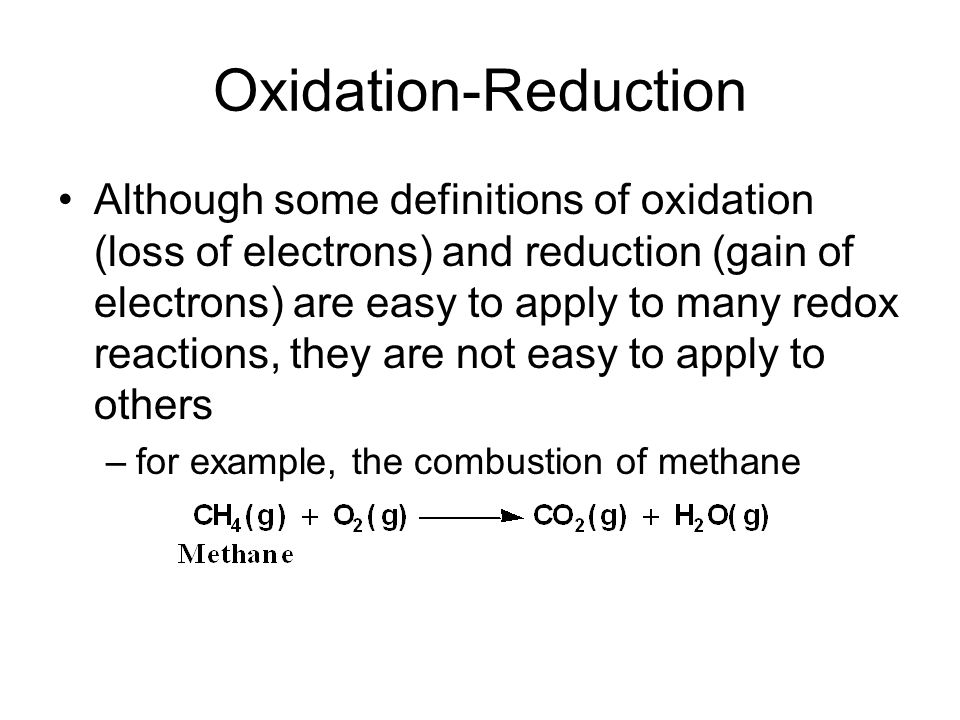 Oxidation-Reduction Although some definitions of oxidation (loss of electrons) and reduction (gain of electrons) are easy to apply to many redox reactions, they are not easy to apply to others –for example, the combustion of methane