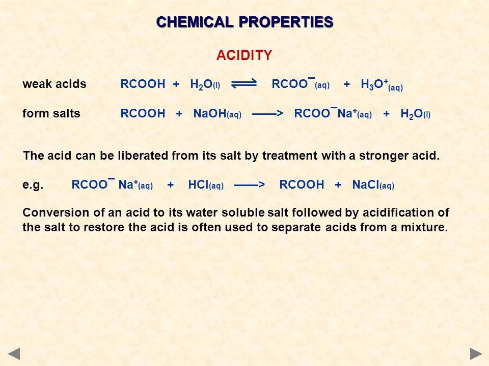 CHEMICAL PROPERTIES ACIDITY weak acidsRCOOH + H 2 O (l) RCOO¯ (aq) + H 3 O + (aq) form saltsRCOOH + NaOH (aq) ——> RCOO¯Na + (aq) + H 2 O (l) The acid can be liberated from its salt by treatment with a stronger acid.