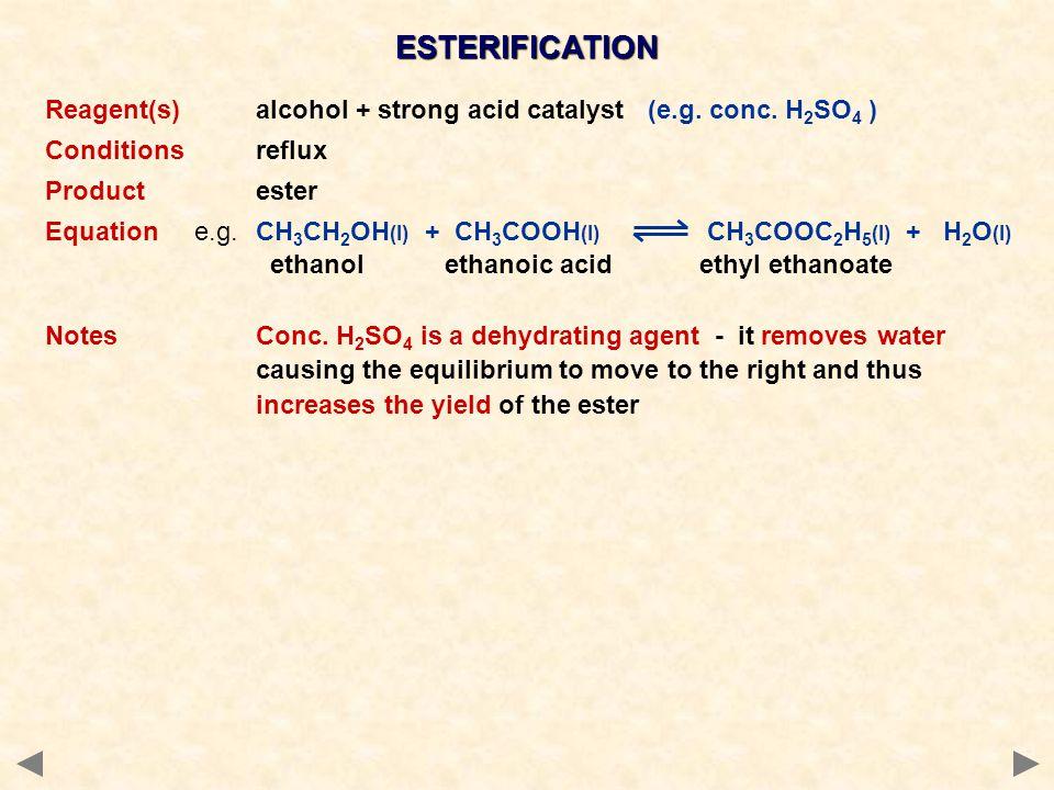 ESTERIFICATION Reagent(s)alcohol + strong acid catalyst (e.g. conc. H 2 SO 4 ) Conditionsreflux Productester Equation e.g.CH 3 CH 2 OH (l) + CH 3 COOH