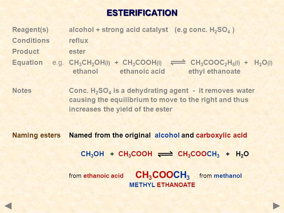ESTERIFICATION Reagent(s)alcohol + strong acid catalyst (e.g conc. H 2 SO 4 ) Conditionsreflux Productester Equation e.g.CH 3 CH 2 OH (l) + CH 3 COOH