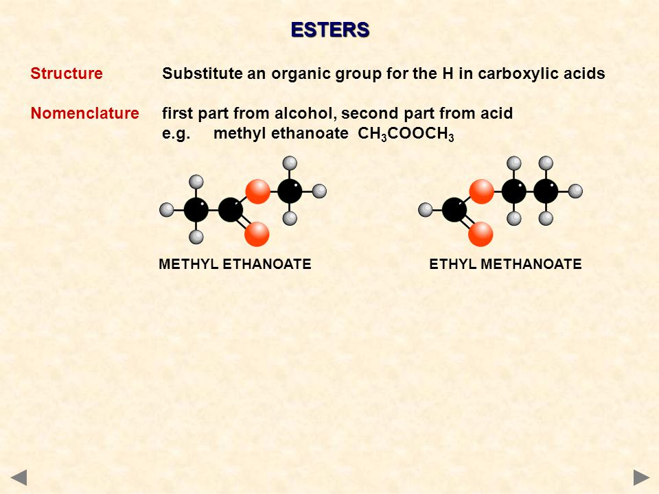 ESTERS StructureSubstitute an organic group for the H in carboxylic acids Nomenclaturefirst part from alcohol, second part from acid e.g.