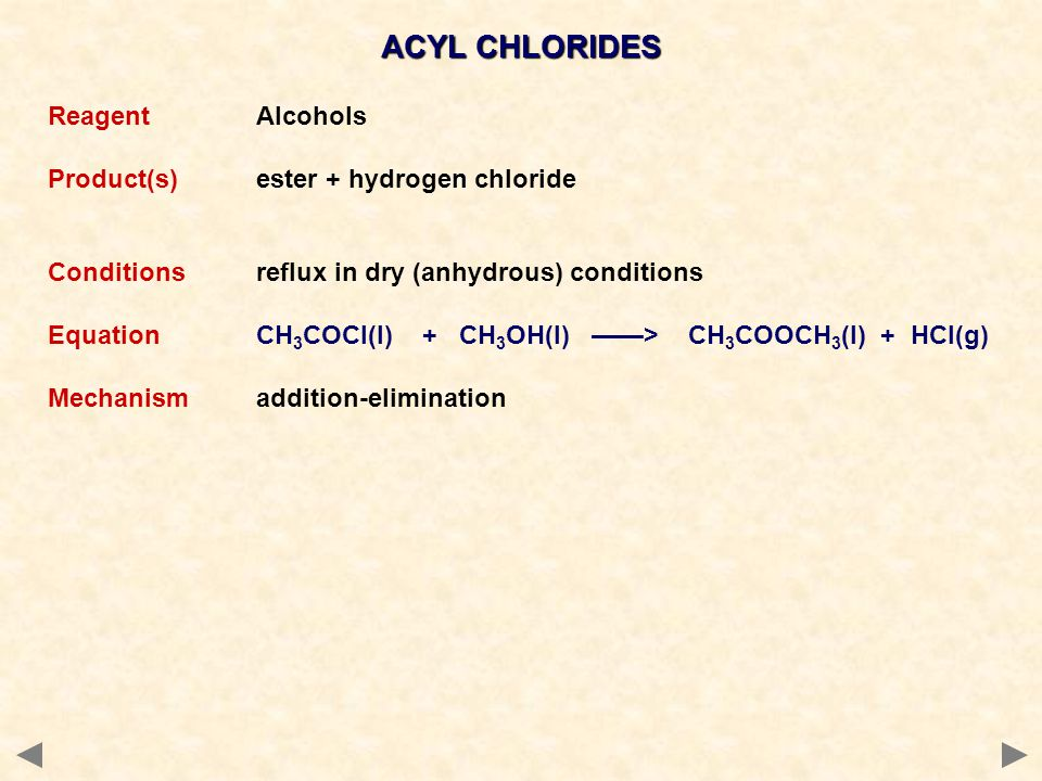 ACYL CHLORIDES ReagentAlcohols Product(s)ester + hydrogen chloride Conditions reflux in dry (anhydrous) conditions EquationCH 3 COCl(l) + CH 3 OH(l) ——> CH 3 COOCH 3 (l) + HCl(g) Mechanismaddition-elimination