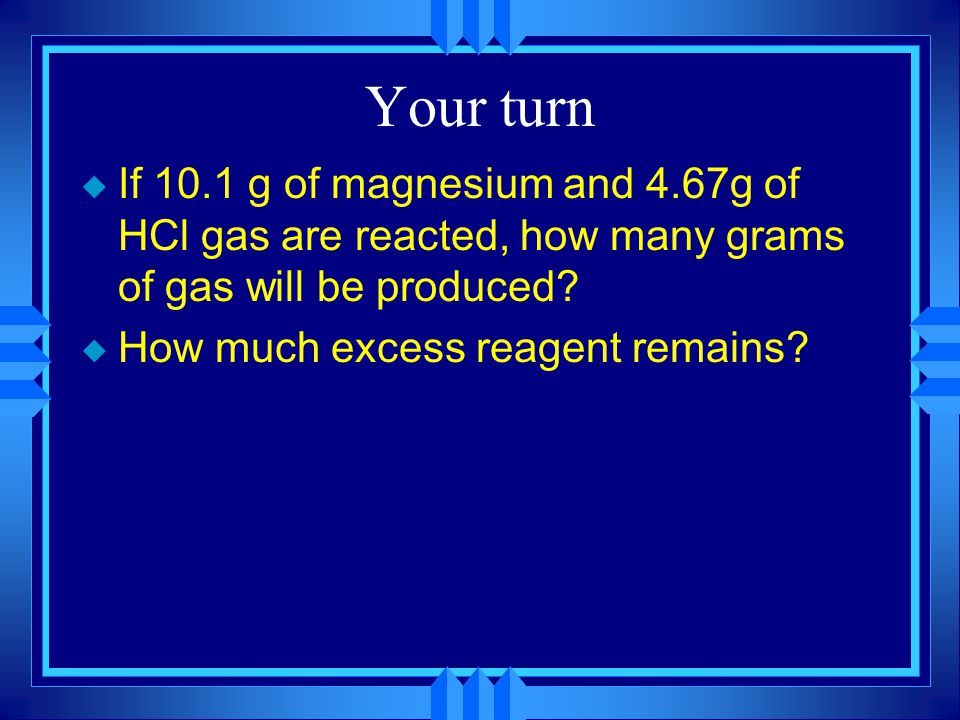 Your turn u If 10.1 g of magnesium and 4.67g of HCl gas are reacted, how many grams of gas will be produced.